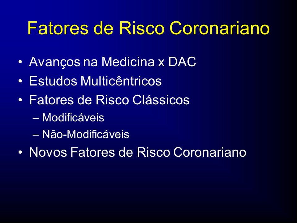 Fatores de Risco Coronariano Avanços na Medicina x DAC Estudos Multicêntricos Fatores de Risco Clássicos –Modificáveis –Não-Modificáveis Novos Fatores de Risco Coronariano