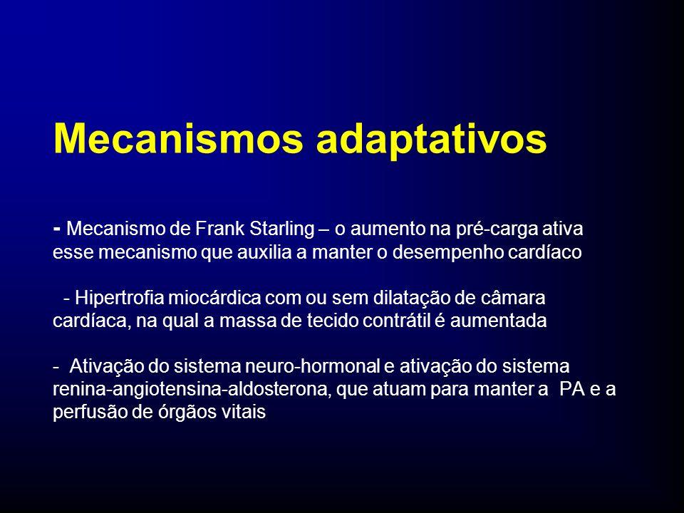 Mecanismos adaptativos - Mecanismo de Frank Starling – o aumento na pré-carga ativa esse mecanismo que auxilia a manter o desempenho cardíaco - Hipertrofia miocárdica com ou sem dilatação de câmara cardíaca, na qual a massa de tecido contrátil é aumentada - Ativação do sistema neuro-hormonal e ativação do sistema renina-angiotensina-aldosterona, que atuam para manter a PA e a perfusão de órgãos vitais