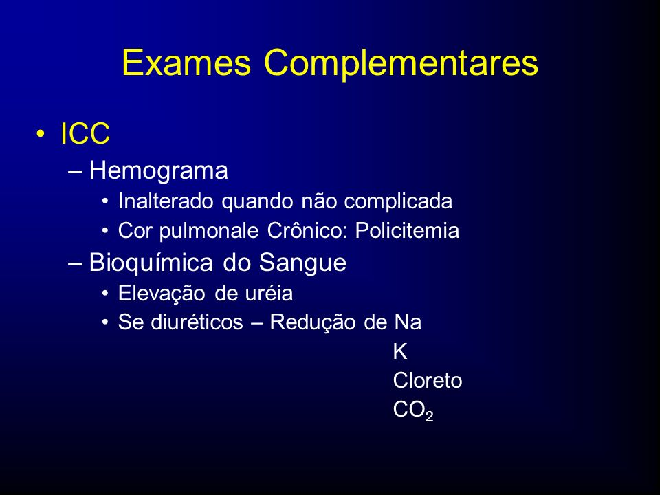 Exames Complementares ICC –Hemograma Inalterado quando não complicada Cor pulmonale Crônico: Policitemia –Bioquímica do Sangue Elevação de uréia Se diuréticos – Redução de Na K Cloreto CO 2