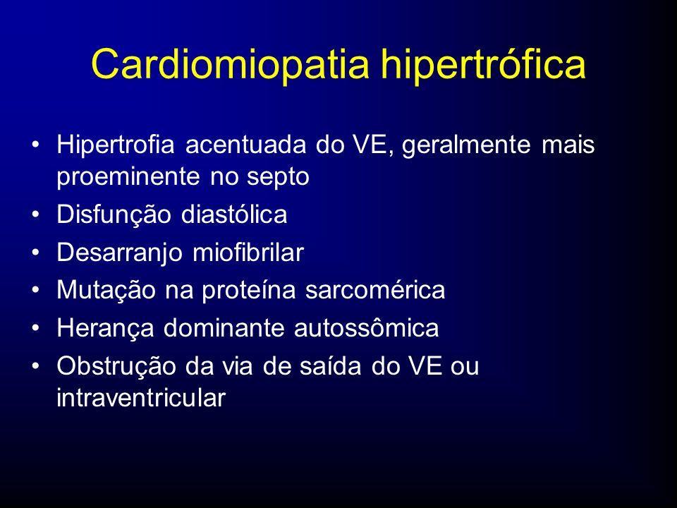Cardiomiopatia hipertrófica Hipertrofia acentuada do VE, geralmente mais proeminente no septo Disfunção diastólica Desarranjo miofibrilar Mutação na proteína sarcomérica Herança dominante autossômica Obstrução da via de saída do VE ou intraventricular