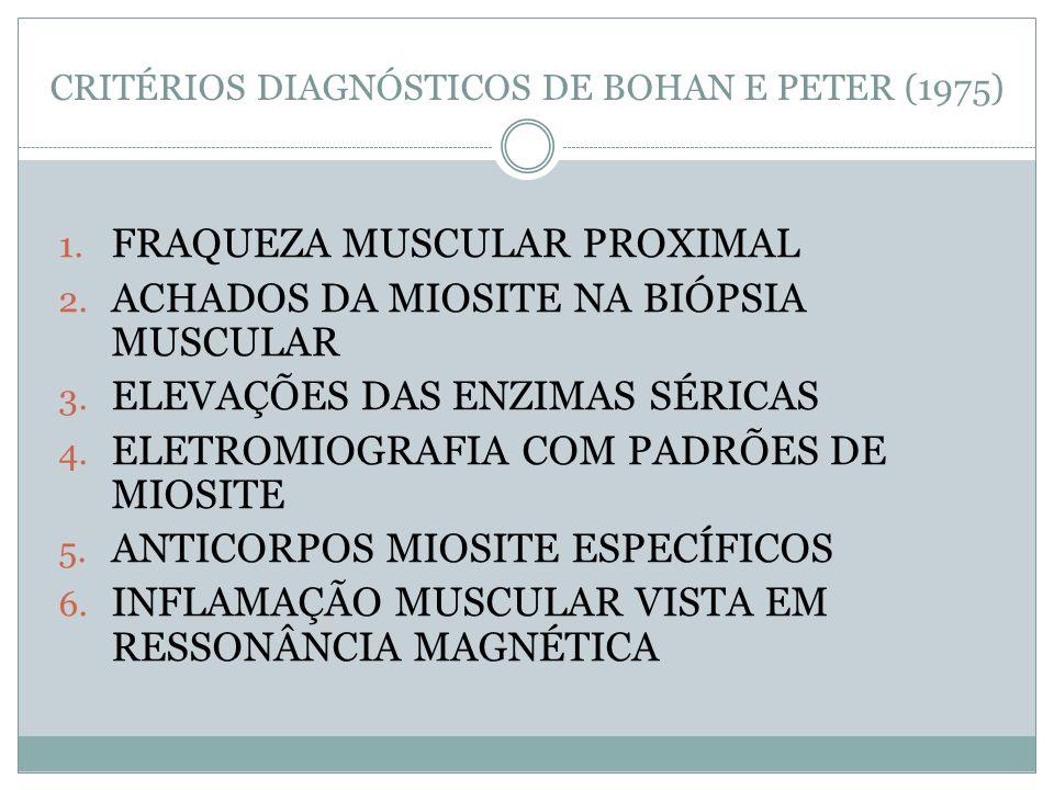 CRITÉRIOS DIAGNÓSTICOS DE BOHAN E PETER (1975) 1. FRAQUEZA MUSCULAR PROXIMAL 2. ACHADOS DA MIOSITE NA BIÓPSIA MUSCULAR 3. ELEVAÇÕES DAS ENZIMAS SÉRICA