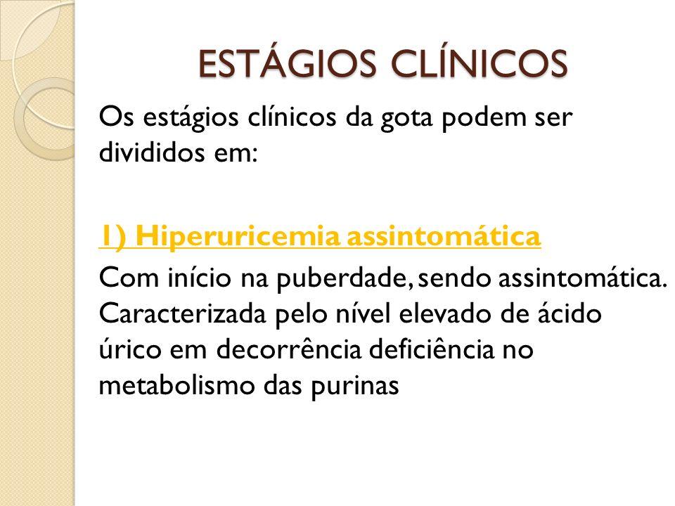 ESTÁGIOS CLÍNICOS Os estágios clínicos da gota podem ser divididos em: 1) Hiperuricemia assintomática Com início na puberdade, sendo assintomática.