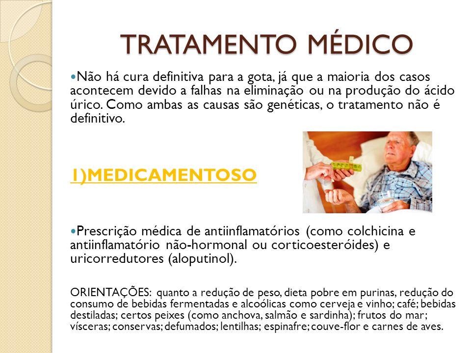 TRATAMENTO MÉDICO Não há cura definitiva para a gota, já que a maioria dos casos acontecem devido a falhas na eliminação ou na produção do ácido úrico