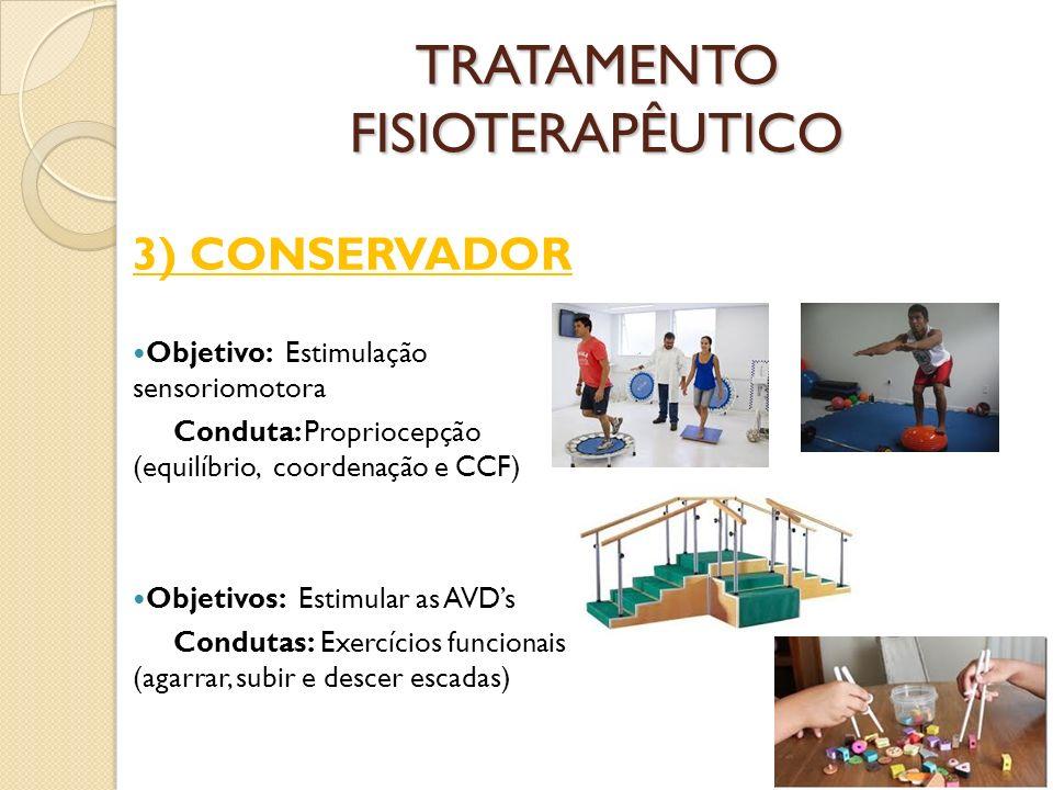 TRATAMENTO FISIOTERAPÊUTICO 3) CONSERVADOR Objetivo: Estimulação sensoriomotora Conduta: Propriocepção (equilíbrio, coordenação e CCF) Objetivos: Estimular as AVDs Condutas: Exercícios funcionais (agarrar, subir e descer escadas)