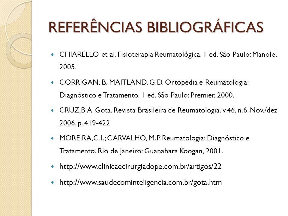 REFERÊNCIAS BIBLIOGRÁFICAS CHIARELLO et al. Fisioterapia Reumatológica. 1 ed. São Paulo: Manole, 2005. CORRIGAN, B. MAITLAND, G.D. Ortopedia e Reumato