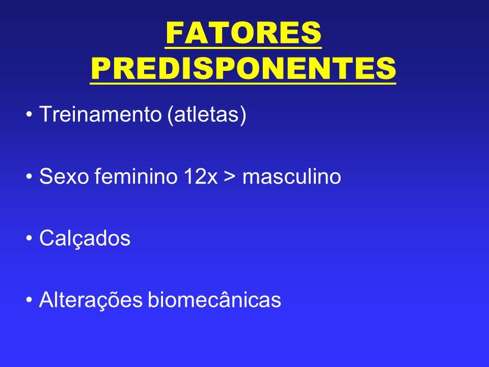 FATORES PREDISPONENTES Treinamento (atletas) Sexo feminino 12x > masculino Calçados Alterações biomecânicas