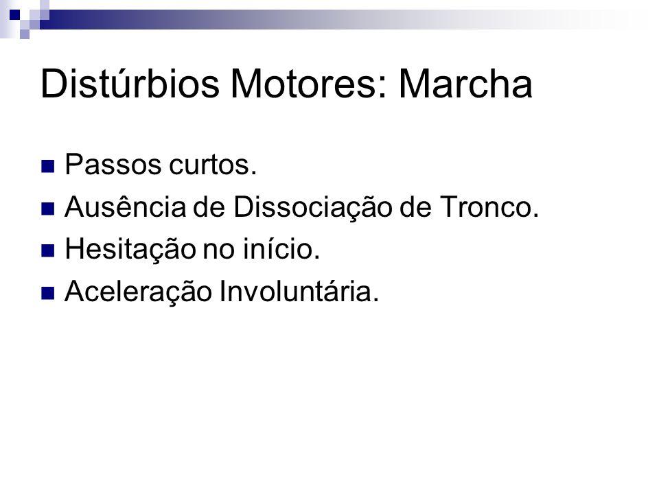 Distúrbios Motores: Marcha Passos curtos.Ausência de Dissociação de Tronco.