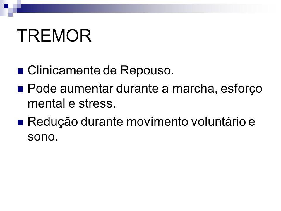 TREMOR Clinicamente de Repouso.Pode aumentar durante a marcha, esforço mental e stress.