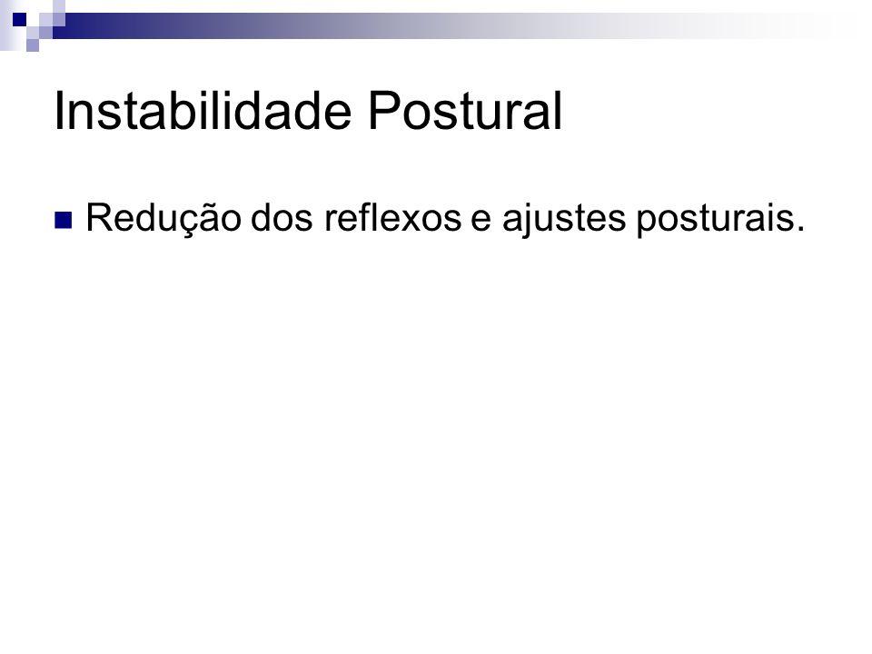 Instabilidade Postural Redução dos reflexos e ajustes posturais.