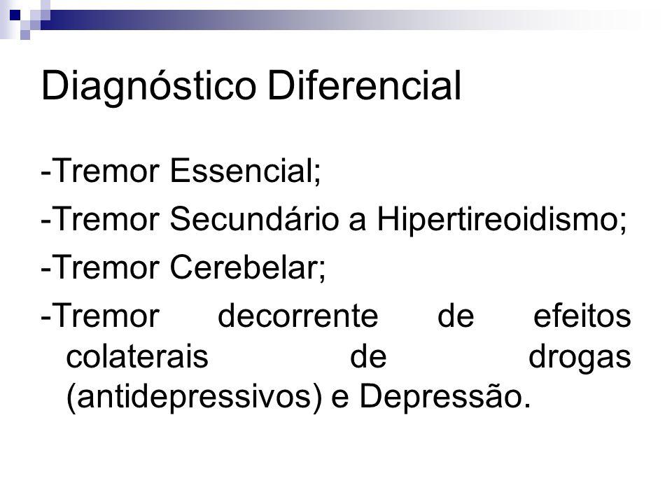 Diagnóstico Diferencial -Tremor Essencial; -Tremor Secundário a Hipertireoidismo; -Tremor Cerebelar; -Tremor decorrente de efeitos colaterais de drogas (antidepressivos) e Depressão.