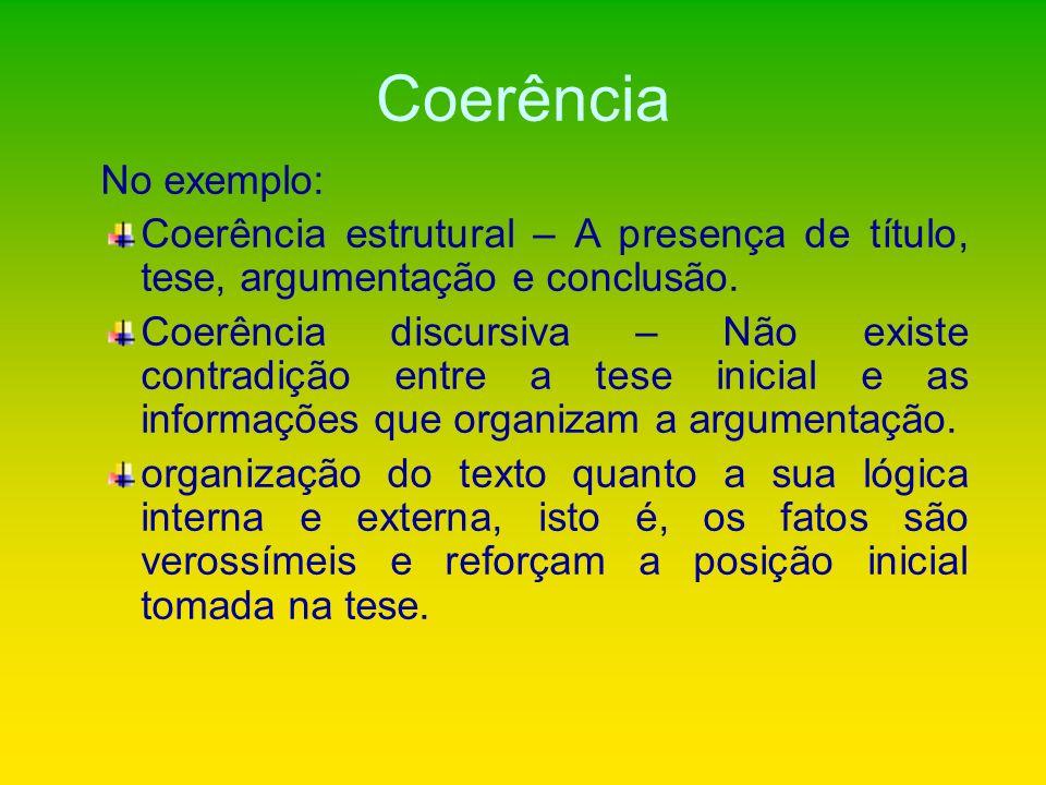 Coerência No exemplo: Coerência estrutural – A presença de título, tese, argumentação e conclusão. Coerência discursiva – Não existe contradição entre