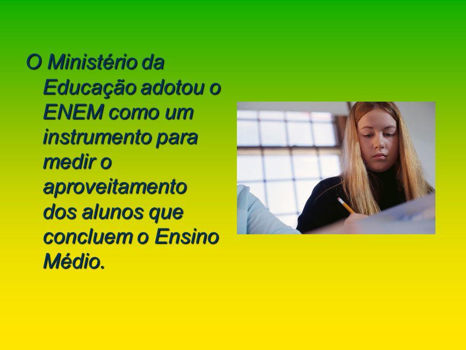 O Ministério da Educação adotou o ENEM como um instrumento para medir o aproveitamento dos alunos que concluem o Ensino Médio.