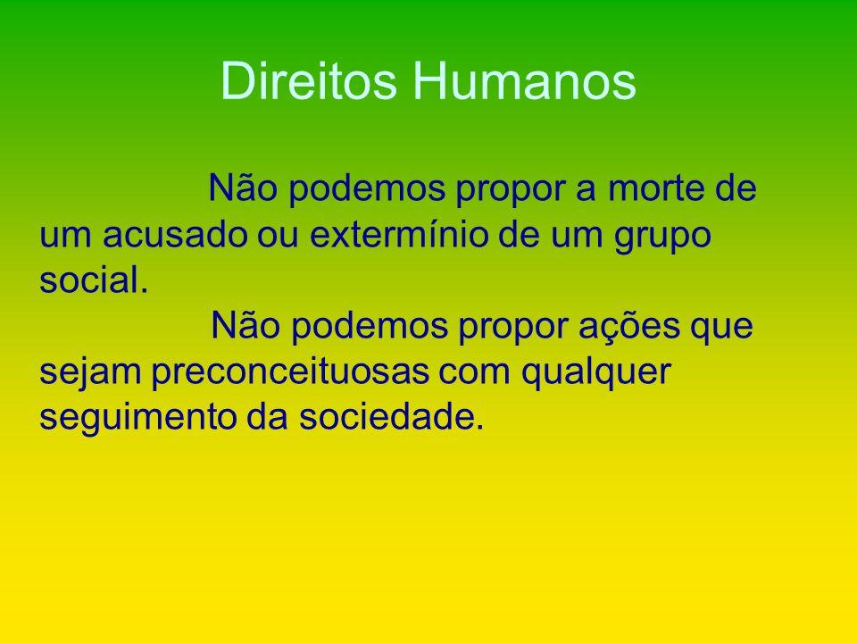 Direitos Humanos Não podemos propor a morte de um acusado ou extermínio de um grupo social. Não podemos propor ações que sejam preconceituosas com qua