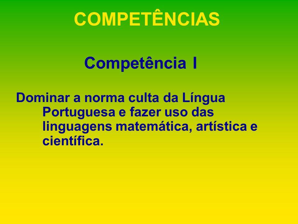 COMPETÊNCIAS Dominar a norma culta da Língua Portuguesa e fazer uso das linguagens matemática, artística e científica. Competência I