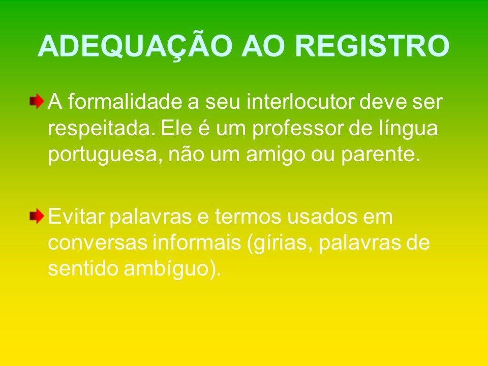 ADEQUAÇÃO AO REGISTRO A formalidade a seu interlocutor deve ser respeitada. Ele é um professor de língua portuguesa, não um amigo ou parente. Evitar p
