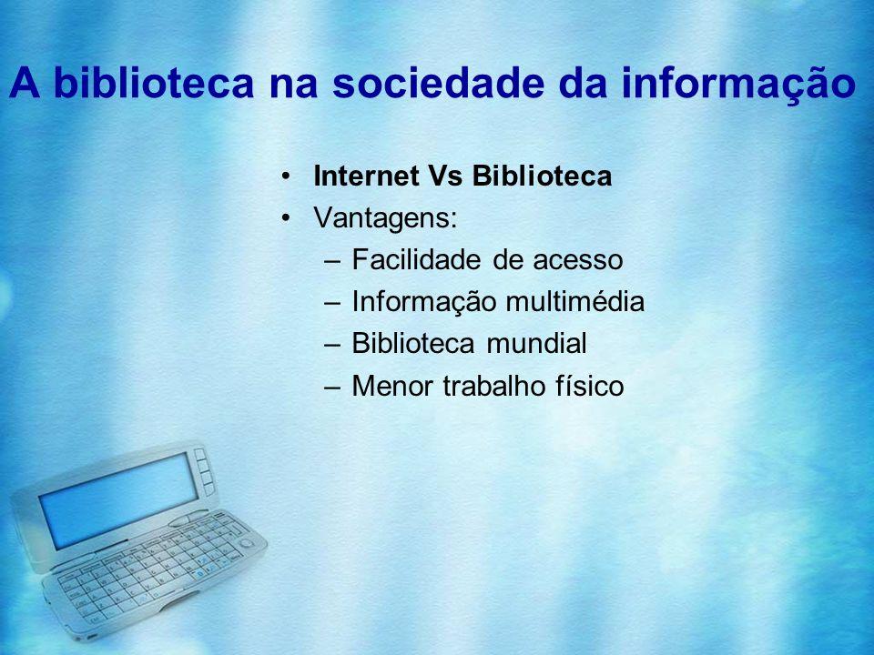 A biblioteca na sociedade da informação Internet Vs Biblioteca Vantagens: –Facilidade de acesso –Informação multimédia –Biblioteca mundial –Menor trab
