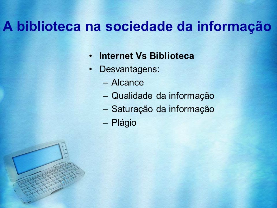 A biblioteca na sociedade da informação Internet Vs Biblioteca Desvantagens: –Alcance –Qualidade da informação –Saturação da informação –Plágio