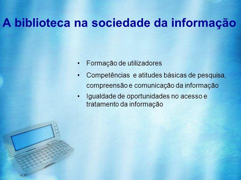 A biblioteca na sociedade da informação Formação de utilizadores Competências e atitudes básicas de pesquisa, compreensão e comunicação da informação