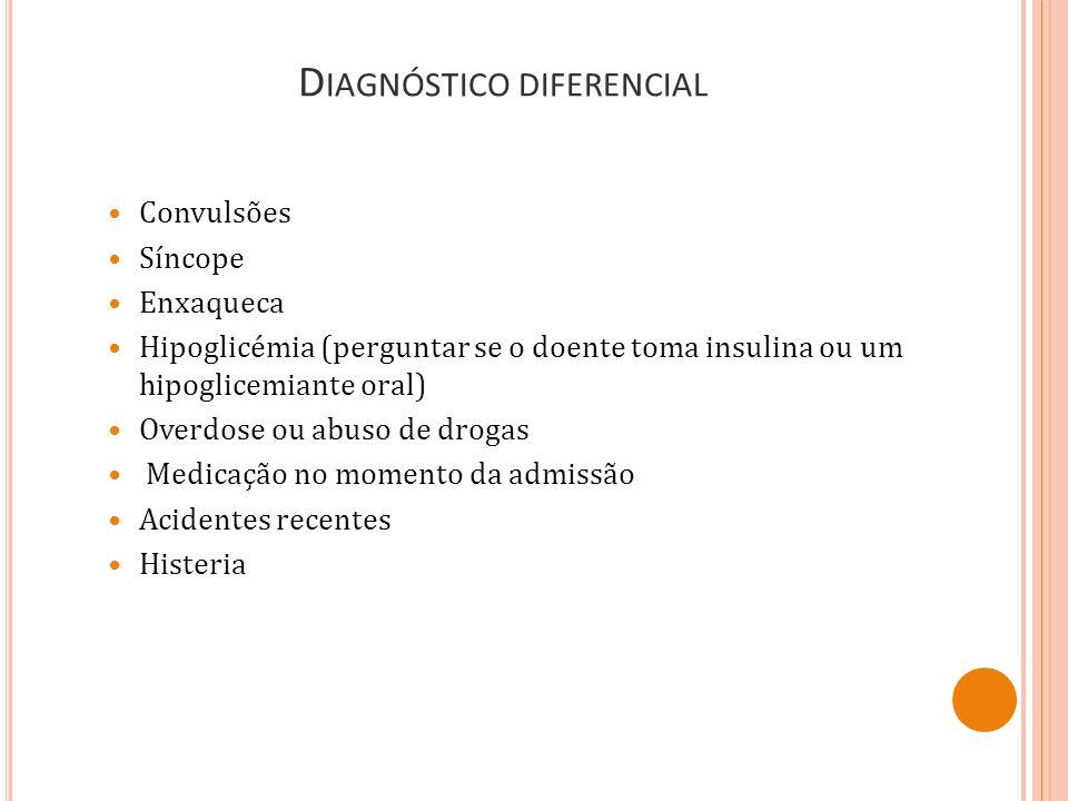 D IAGNÓSTICO DIFERENCIAL Convulsões Síncope Enxaqueca Hipoglicémia (perguntar se o doente toma insulina ou um hipoglicemiante oral) Overdose ou abuso