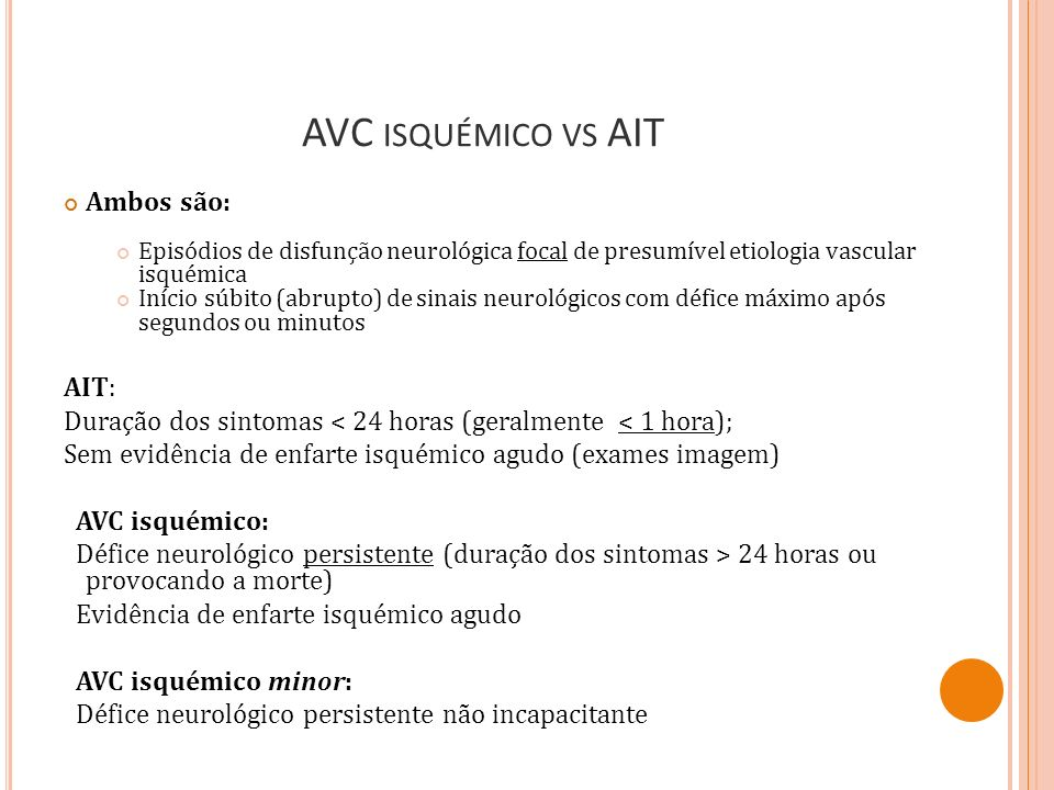 AVC ISQUÉMICO VS AIT Ambos são: Episódios de disfunção neurológica focal de presumível etiologia vascular isquémica Início súbito (abrupto) de sinais