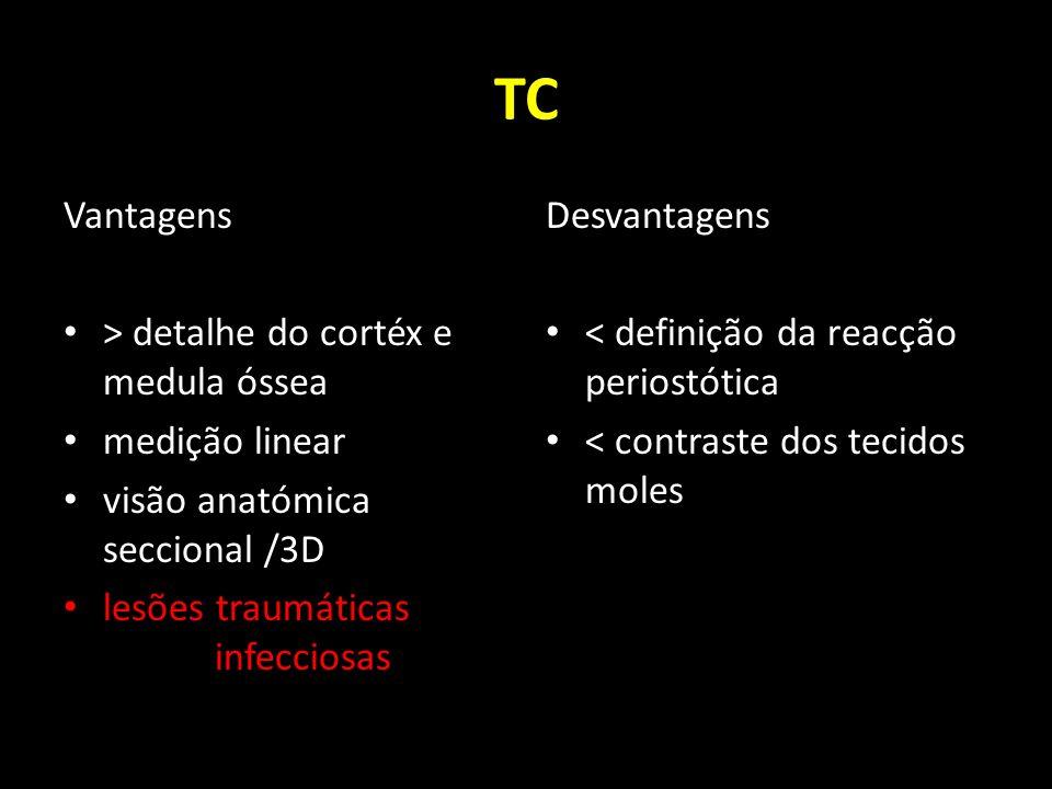 TC Vantagens > detalhe do cortéx e medula óssea medição linear visão anatómica seccional /3D lesões traumáticas infecciosas Desvantagens < definição d