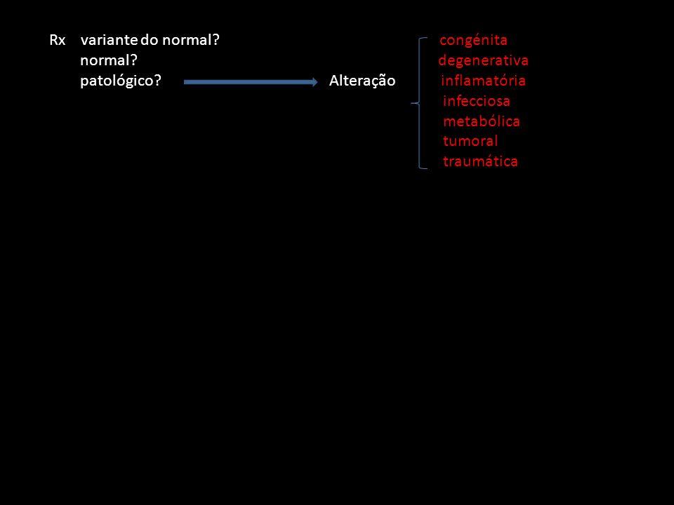 Rx variante do normal? congénita normal? degenerativa patológico? Alteração inflamatória infecciosa metabólica tumoral traumática