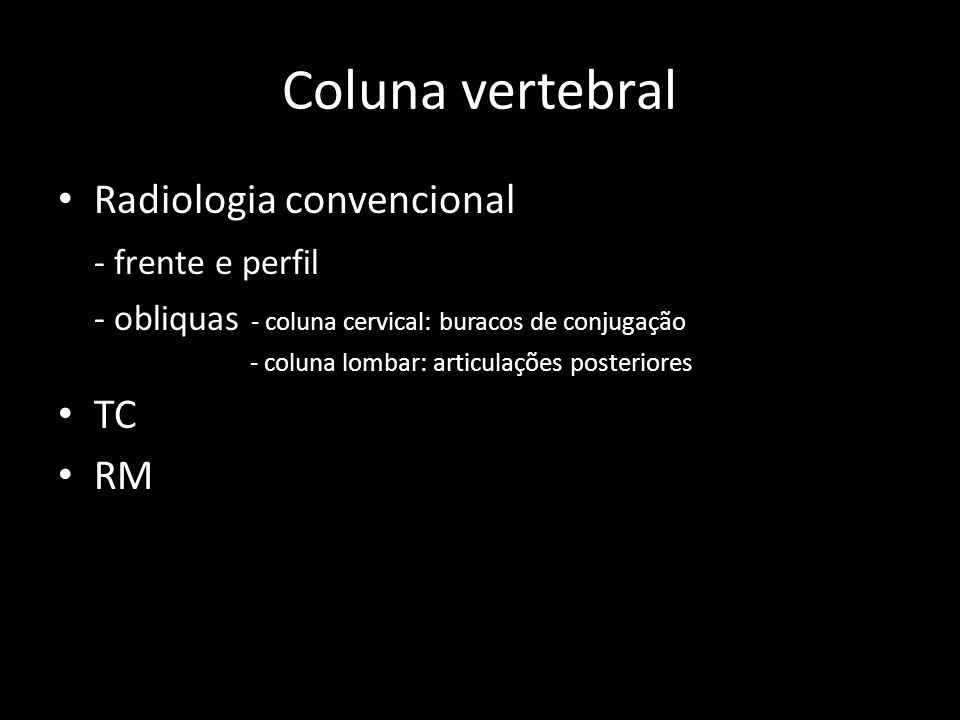 Coluna vertebral Radiologia convencional - frente e perfil - obliquas - coluna cervical: buracos de conjugação - coluna lombar: articulações posterior