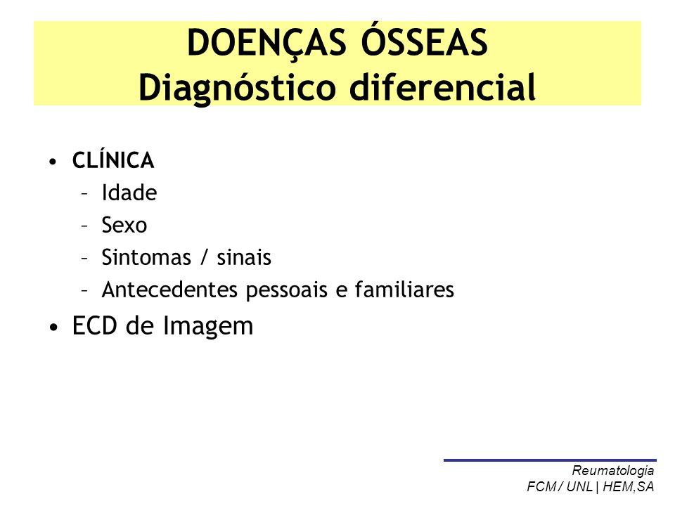 DOENÇAS ÓSSEAS Diagnóstico diferencial CLÍNICA –Idade –Sexo –Sintomas / sinais –Antecedentes pessoais e familiares ECD de Imagem Reumatologia FCM / UN