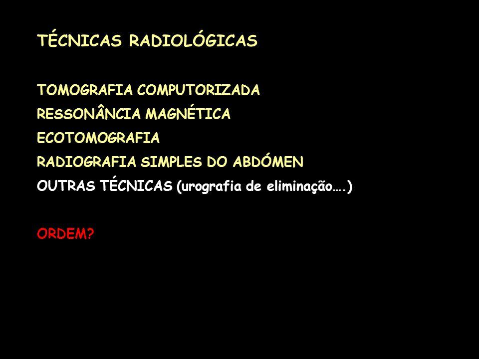 TÉCNICAS RADIOLÓGICAS TOMOGRAFIA COMPUTORIZADA RESSONÂNCIA MAGNÉTICA ECOTOMOGRAFIA RADIOGRAFIA SIMPLES DO ABDÓMEN OUTRAS TÉCNICAS (urografia de elimin