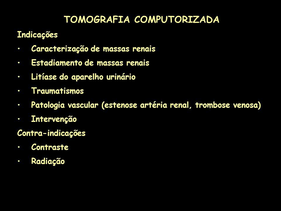 TOMOGRAFIA COMPUTORIZADA Indicações Caracterização de massas renais Estadiamento de massas renais Litíase do aparelho urinário Traumatismos Patologia