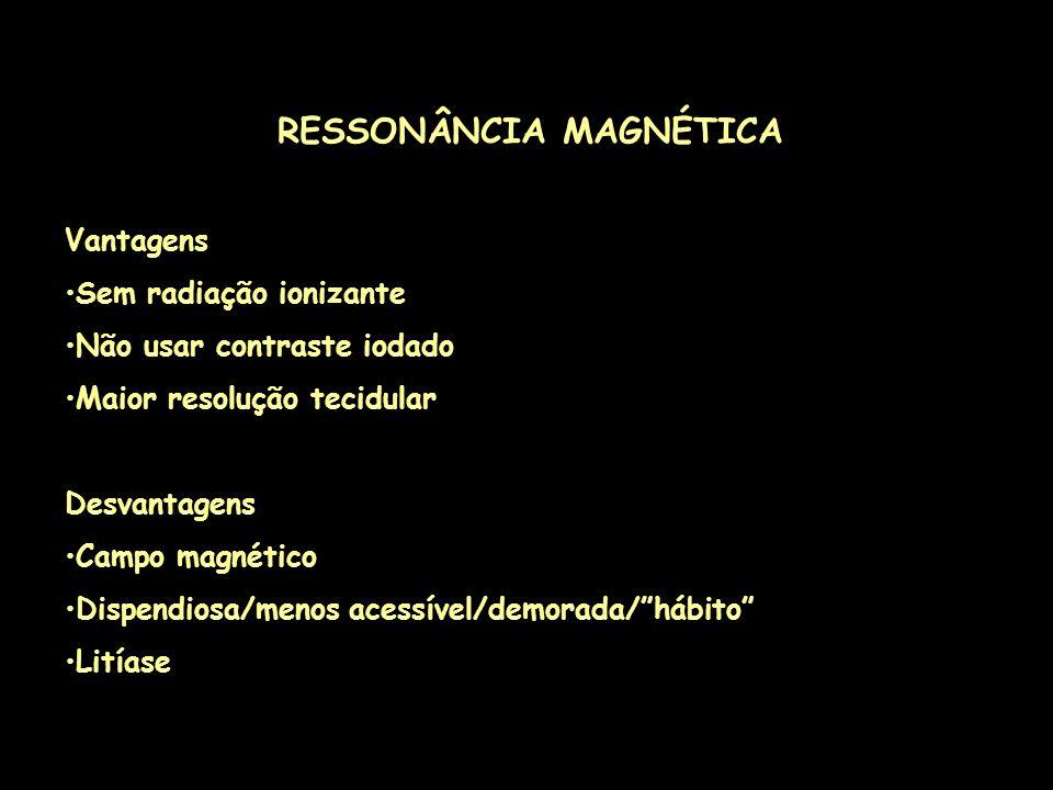 RESSONÂNCIA MAGNÉTICA Vantagens Sem radiação ionizante Não usar contraste iodado Maior resolução tecidular Desvantagens Campo magnético Dispendiosa/me