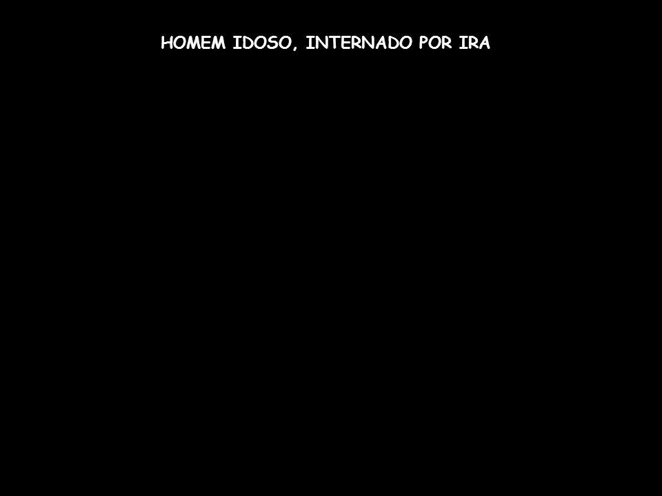 HOMEM IDOSO, INTERNADO POR IRA