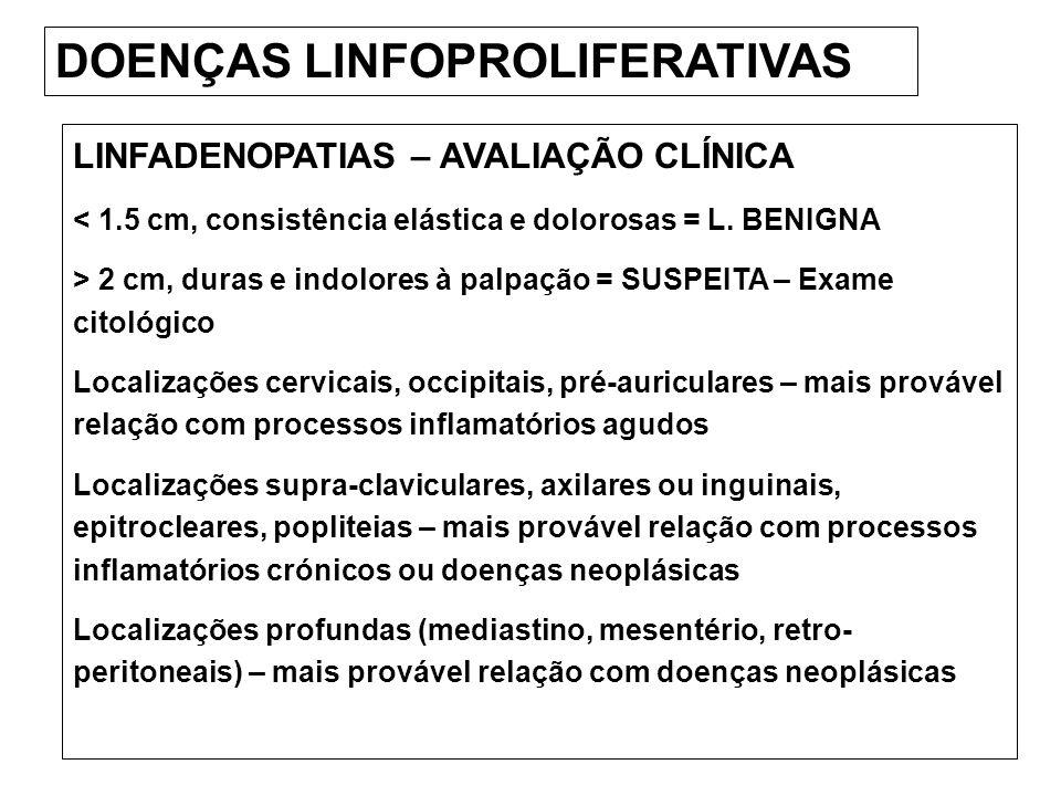 DOENÇAS LINFOPROLIFERATIVAS LINFADENOPATIAS – AVALIAÇÃO CLÍNICA < 1.5 cm, consistência elástica e dolorosas = L. BENIGNA > 2 cm, duras e indolores à p