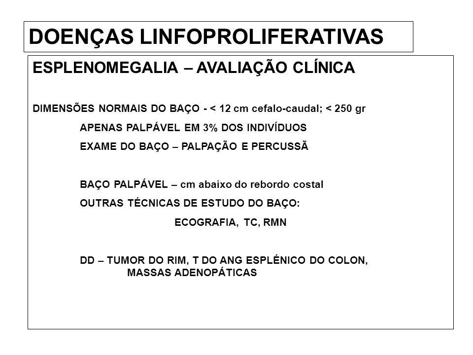 DOENÇAS LINFOPROLIFERATIVAS ESPLENOMEGALIA – AVALIAÇÃO CLÍNICA DIMENSÕES NORMAIS DO BAÇO - < 12 cm cefalo-caudal; < 250 gr APENAS PALPÁVEL EM 3% DOS I