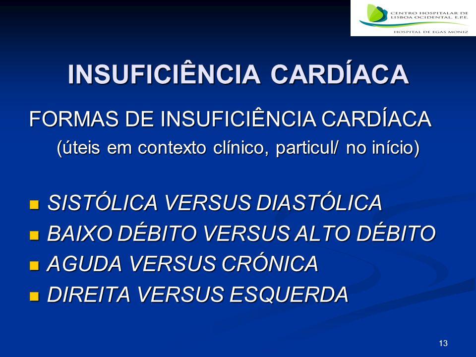 13 INSUFICIÊNCIA CARDÍACA FORMAS DE INSUFICIÊNCIA CARDÍACA (úteis em contexto clínico, particul/ no início) SISTÓLICA VERSUS DIASTÓLICA SISTÓLICA VERSUS DIASTÓLICA BAIXO DÉBITO VERSUS ALTO DÉBITO BAIXO DÉBITO VERSUS ALTO DÉBITO AGUDA VERSUS CRÓNICA AGUDA VERSUS CRÓNICA DIREITA VERSUS ESQUERDA DIREITA VERSUS ESQUERDA