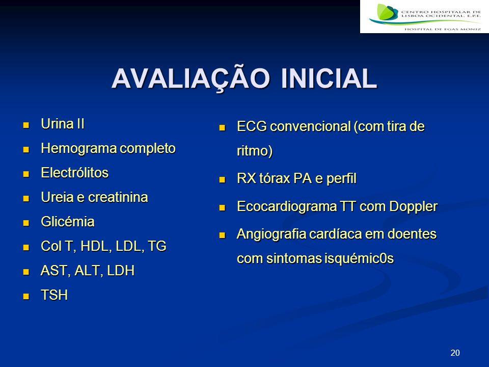 20 AVALIAÇÃO INICIAL Urina II Urina II Hemograma completo Hemograma completo Electrólitos Electrólitos Ureia e creatinina Ureia e creatinina Glicémia Glicémia Col T, HDL, LDL, TG Col T, HDL, LDL, TG AST, ALT, LDH AST, ALT, LDH TSH TSH ECG convencional (com tira de ritmo) RX tórax PA e perfil Ecocardiograma TT com Doppler Angiografia cardíaca em doentes com sintomas isquémic0s