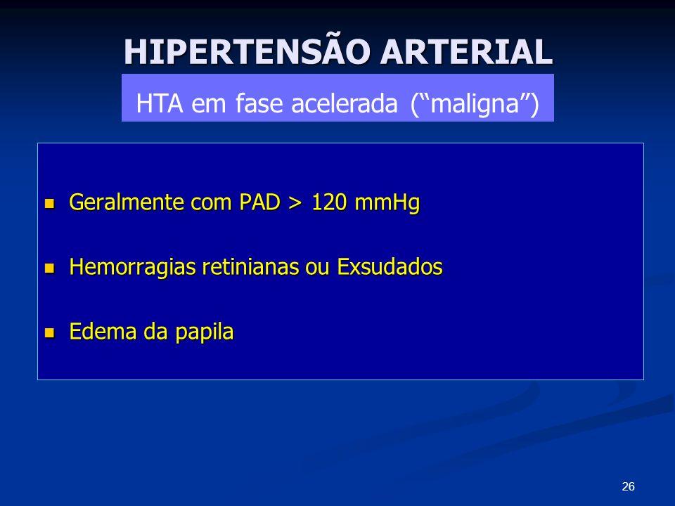 HIPERTENSÃO ARTERIAL HTA em fase acelerada (maligna) Geralmente com PAD > 120 mmHg Geralmente com PAD > 120 mmHg Hemorragias retinianas ou Exsudados H