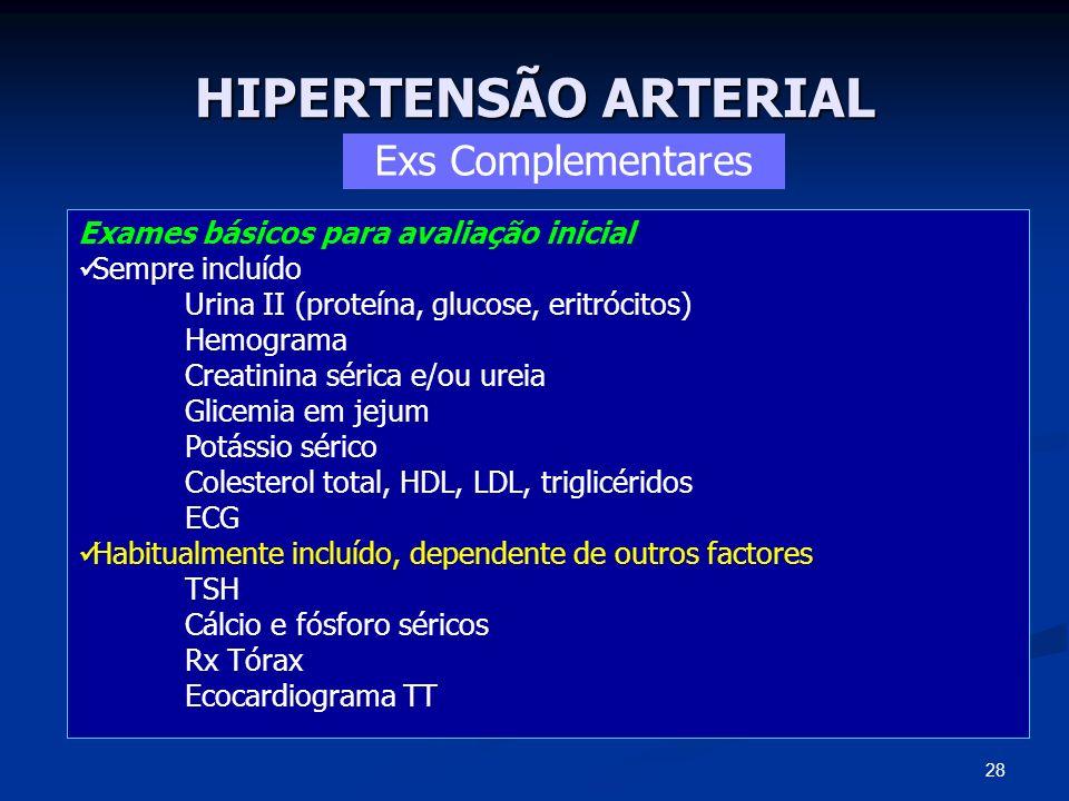 HIPERTENSÃO ARTERIAL Exs Complementares Exames básicos para avaliação inicial Sempre incluído Urina II (proteína, glucose, eritrócitos) Hemograma Crea