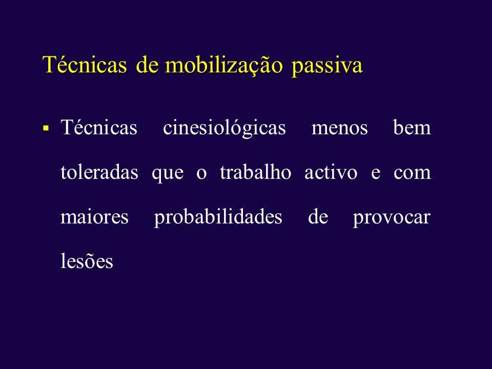 Técnicas de mobilização passiva Técnicas cinesiológicas menos bem toleradas que o trabalho activo e com maiores probabilidades de provocar lesões