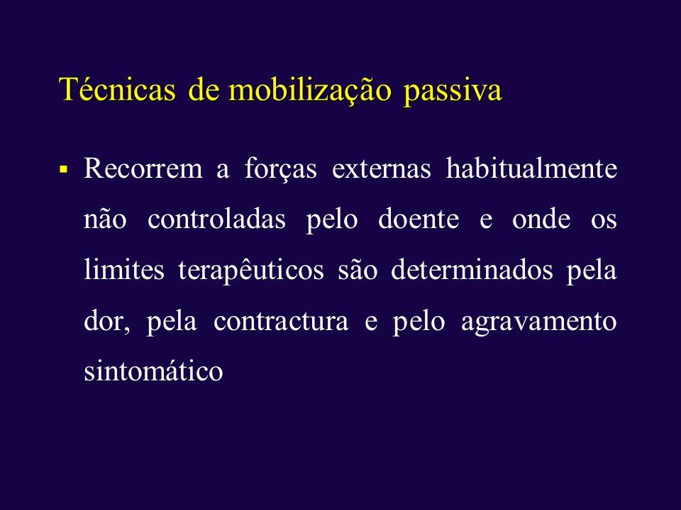 Técnicas de mobilização passiva Recorrem a forças externas habitualmente não controladas pelo doente e onde os limites terapêuticos são determinados p