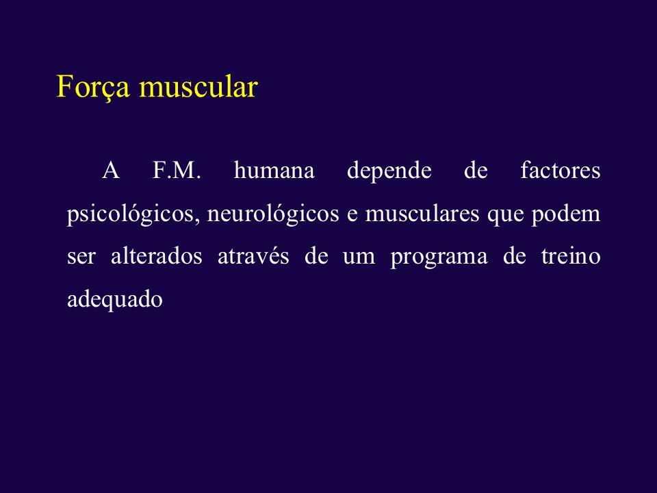 Força muscular A F.M. humana depende de factores psicológicos, neurológicos e musculares que podem ser alterados através de um programa de treino adeq