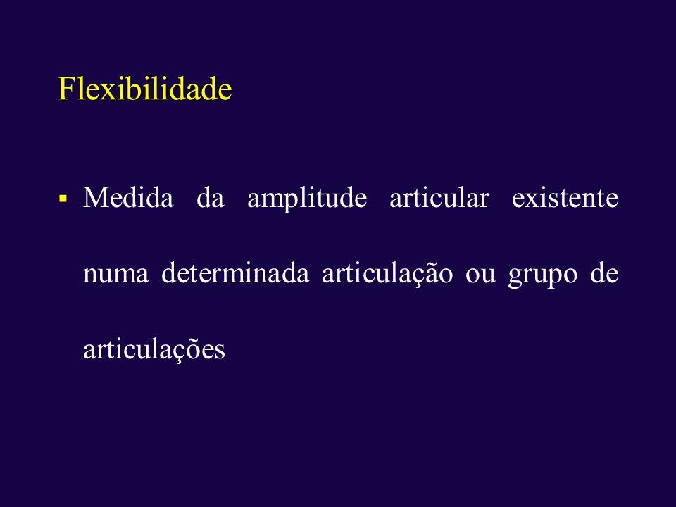 Flexibilidade Medida da amplitude articular existente numa determinada articulação ou grupo de articulações