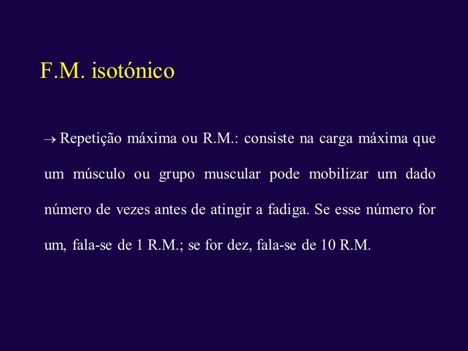 F.M. isotónico Repetição máxima ou R.M.: consiste na carga máxima que um músculo ou grupo muscular pode mobilizar um dado número de vezes antes de ati