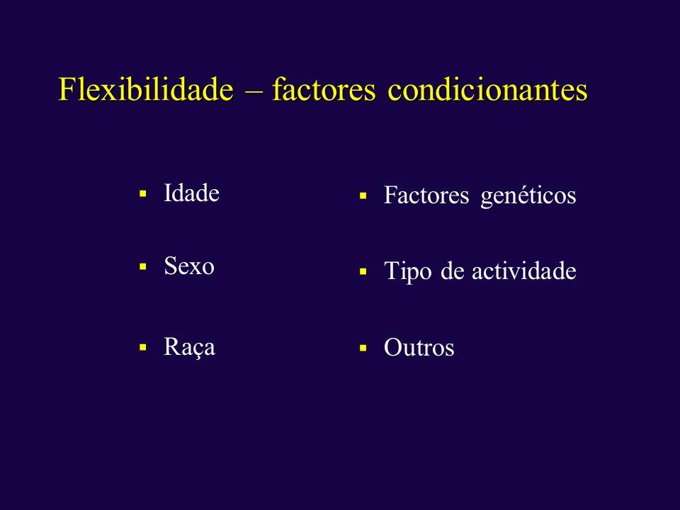 Flexibilidade – factores condicionantes Idade Sexo Raça Factores genéticos Tipo de actividade Outros