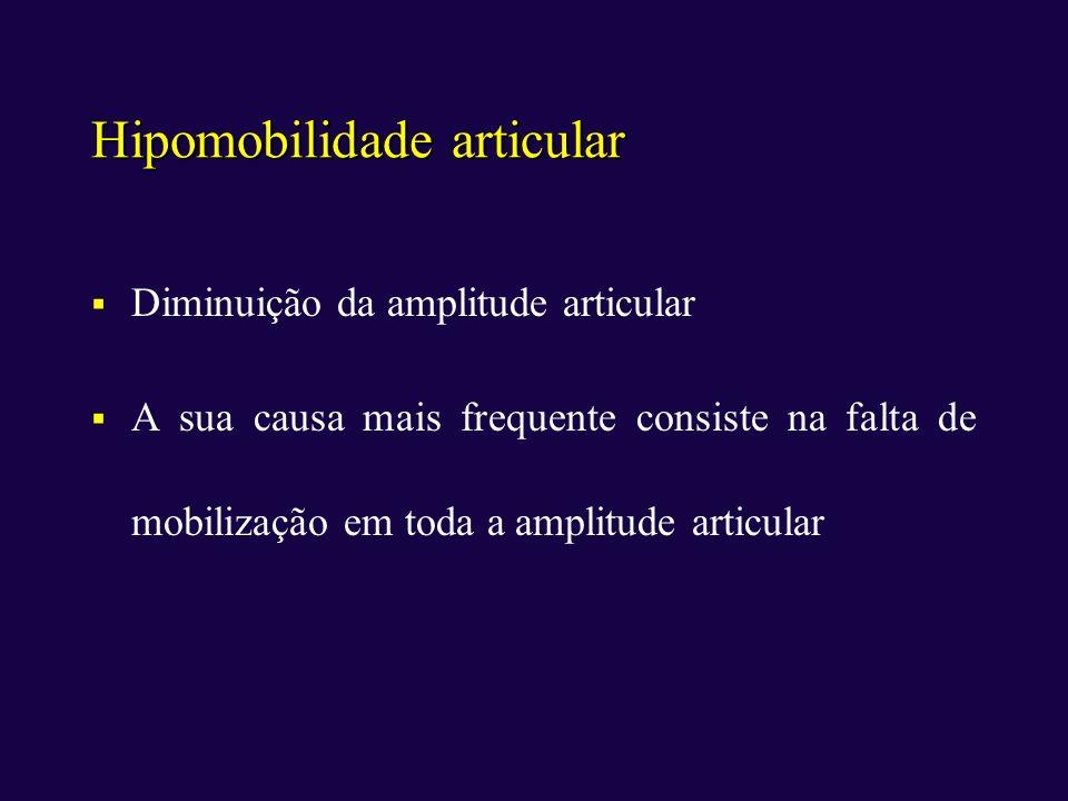 Hipomobilidade articular Diminuição da amplitude articular A sua causa mais frequente consiste na falta de mobilização em toda a amplitude articular