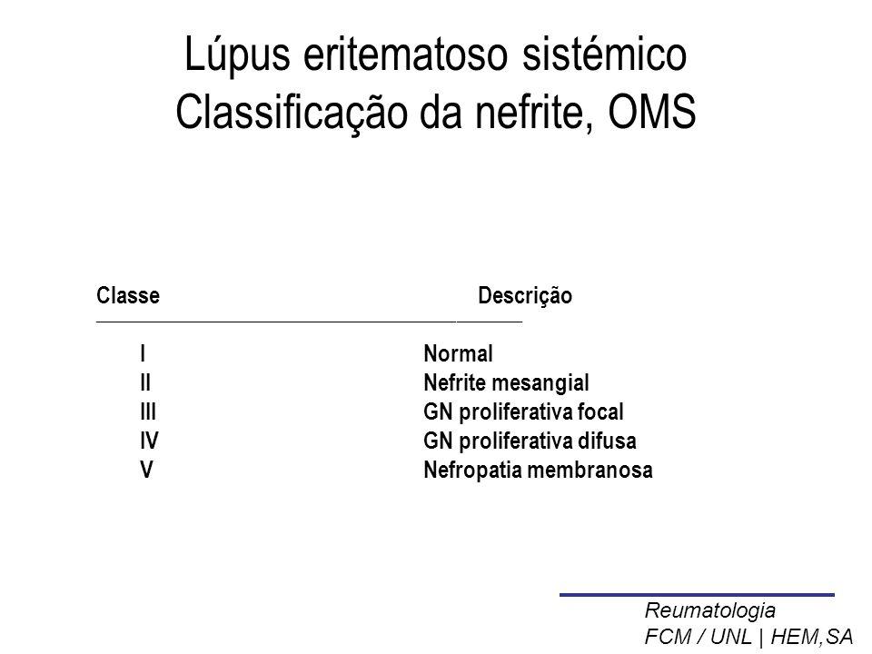 Lúpus eritematoso sistémico Classificação da nefrite, OMS ClasseDescrição _______________________________________ I Normal IINefrite mesangial IIIGN proliferativa focal IVGN proliferativa difusa VNefropatia membranosa Reumatologia FCM / UNL | HEM,SA
