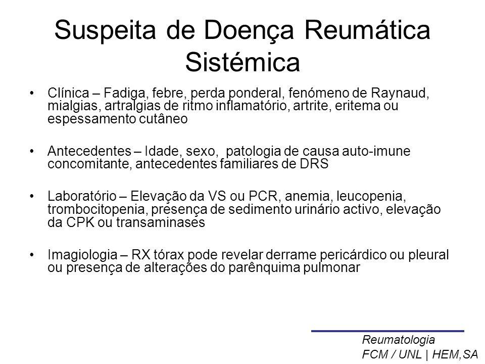 Suspeita de Doença Reumática Sistémica Clínica – Fadiga, febre, perda ponderal, fenómeno de Raynaud, mialgias, artralgias de ritmo inflamatório, artrite, eritema ou espessamento cutâneo Antecedentes – Idade, sexo, patologia de causa auto-imune concomitante, antecedentes familiares de DRS Laboratório – Elevação da VS ou PCR, anemia, leucopenia, trombocitopenia, presença de sedimento urinário activo, elevação da CPK ou transaminases Imagiologia – RX tórax pode revelar derrame pericárdico ou pleural ou presença de alterações do parênquima pulmonar Reumatologia FCM / UNL | HEM,SA
