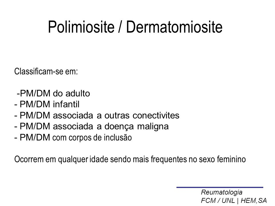 Polimiosite / Dermatomiosite Classificam-se em: -PM/DM do adulto - PM/DM infantil - PM/DM associada a outras conectivites - PM/DM associada a doença maligna - PM/DM com corpos de inclusão Ocorrem em qualquer idade sendo mais frequentes no sexo feminino Reumatologia FCM / UNL | HEM,SA