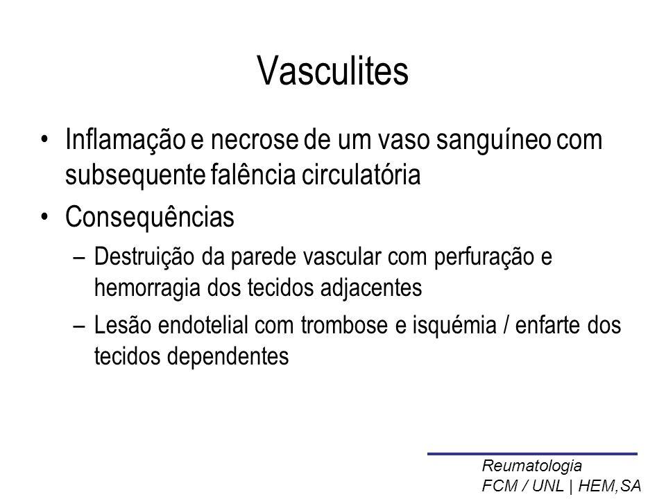 Vasculites Inflamação e necrose de um vaso sanguíneo com subsequente falência circulatória Consequências –Destruição da parede vascular com perfuração e hemorragia dos tecidos adjacentes –Lesão endotelial com trombose e isquémia / enfarte dos tecidos dependentes Reumatologia FCM / UNL | HEM,SA