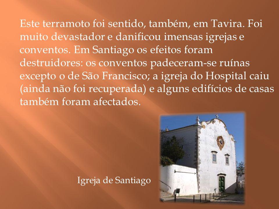 Este terramoto foi sentido, também, em Tavira. Foi muito devastador e danificou imensas igrejas e conventos. Em Santiago os efeitos foram destruidores